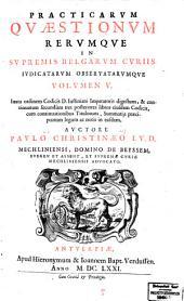 Practicarvm qvæstionvm rervmqve in svpremis Belgarvm cvriis actarvm et observatarvm decisiones, in sex volvmina distribvtæ: Volumes 5-6