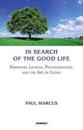 In Search of the Good Life: Emmanuel Levinas, Psychoanalysis and the Art of Living