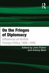 On the Fringes of Diplomacy: Influences on British Foreign Policy, 1800–1945