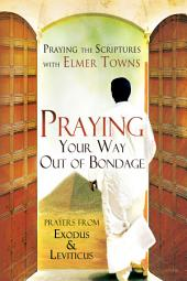 Praying Your Way out of Bondage: Prayers From Exodus and Leviticus (Praying the Scriptures)