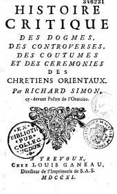 Histoire critique des dogmes, des controverses, des coutumes et des cérémonies des chrétiens orientaux