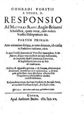 Conradi Vorstii S. theol. D. Responsio ad Matthæi Sladi Anglo-Britanni scholasticæ, quam vocat, cum eodem Vorstio Disceptationis &c. Parte primam ...