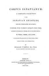 Corpus Ignatianum a complete collection of the Ignatian epistles, genuine, and spurious; together with numerous extracts from them ... in Syriac, Greek, and Latin an English translation of the Syriac text, copious notes, and introduction by William Cureton