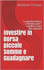 Investire in Borsa piccole Somme e Guadagnare: La guida chiara e diretta per i neofiti e non del settore