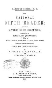 The National Fifth Reader: Containing a Treatise on Elocution, Exercises in Reading and Declamation, with Biographical Sketches, and Copious Notes : Adapted to the Use of Students in English and American Literature