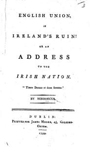 English Union is Ireland s Ruin  or  an Address to the Irish Nation  By Hibernicus PDF
