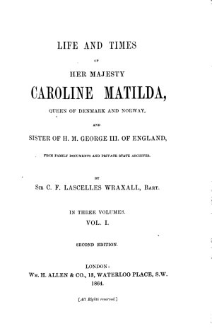 Life and Times of Her Majesty Caroline Matilda Queen of Denmark and Norway and Sister of H  M  George III of England from Family Documents and Private State Archives      1