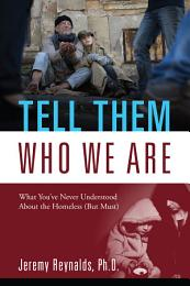 Tell Them Who We Are: What You've Never Understood About the Homeless (But Must)