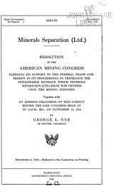 Minerals Separation (Ltd.): Resolution of the American Mining Congress Pledging Its Support to the Federal Trade Commission in Its Proceedings to Terminate the Intolerable Bondage which Minerals Separation (Ltd.) Have Now Imposed Upon the Mining Industry, Together with an Address Delivered on this Subject Before the Said Congress Held at St. Louis, Mo., on November 21, 1919