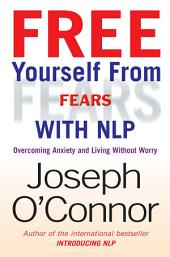 Free Yourself From Fears with NLP: Overcoming Anxiety and Living without Worry