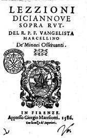 Lezzioni diciannoue sopra Rut. Del r.p.f. Vangelista Marcellino de' Minori Osseruanti