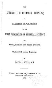 The Science of Common Things: A Familiar Explanation of the First Principles of Physical Science, for Schools, Families, and Young Students