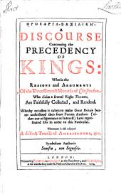 Proedria-Basilike: A Discourse Concerning the Precedency of Kings: Wherin the Reasons and Arguments Of the Three Greatest Monarks of Christendom, Who Claim a Several Right Therunto, Are Faithfully Collected, and Renderd. Wherby Occasion is Taken to Make Great Britain Etter Unerstood Then Som Forren Authors (either Out of Ignorance of Interest) Have Represented He in Order to this Particular