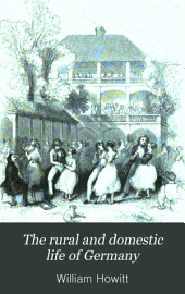 The Rural and Domestic Life of Germany: With Characteristic Sketches of Its Cities and Scenery. Collected in a General Tour, and During a Residence in the Country in the Years 1840, 41 and 42