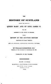 The History of Scotland During the Reigns of Queen Mary and of King James VI. Till His Accession to the Crown of England: With a Review of the Scottish History Previous to that Period