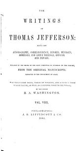 The Writings of Thomas Jefferson: Being His Autobiography, Correspondence, Reports, Messages, Addresses, and Other Writings, Official and Private: Volume 8