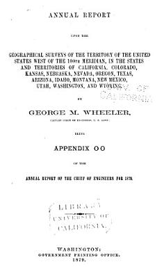 Annual Report Upon the Geographical Surveys West of the One hundredth Meridian in the States and Territories of California  Oregon  Nevada  Texas  Arizona  Colorado  Idaho  Montana  New Mexico  Utah  and Wyoming