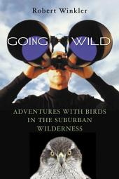 Going Wild: Adventures with Birds in the Suburban Wilderness
