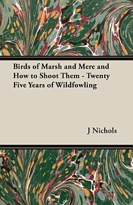 Birds of Marsh and Mere and How to Shoot Them   Twenty Five Years of Wildfowling
