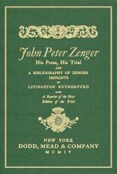 John Peter Zenger, His Press, His Trial, and a Bibliography of Zenger Imprints