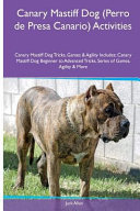 Canary Mastiff Dog  Perro de Presa Canario  Activities Canary Mastiff Dog Tricks  Games and Agility  Includes  Canary Mastiff Dog Beginner to Advanced Tricks  Series of Games  Agility and More PDF