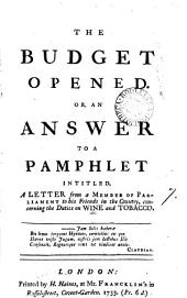 The Budget Opened. Or, an Answer to a Pamphlet Intitled, A Letter from a Member of Parliament to His Friends in the Country, Concerning the Duties on Wine and Tobacco..