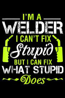 I'm a Welder I Can't Fix Stupid But I Can Fix What Stupid Does