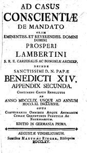 Ad Casus Conscientiae de mandato olim ... Prosperi Lambertini ... ; deinde ... Papae Benedicti XIV propositos ac resolutos ... ; appendix nouissima ...