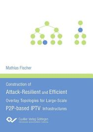 Construction of Attack Resilient and Efficient Overlay Topologies for Large Scale P2P based IPTV Infrastructures PDF