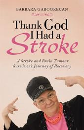 Thank God I Had a Stroke: A Stroke and Brain Tumour Survivor's Journey of Recovery
