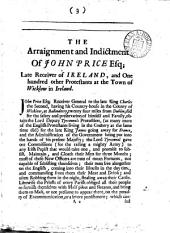 The Indictment and Arraignment of John Price, Esquire, Late Receiver-general in Ireland: With a Hundred and One Other Protestants at Wicklow, Before John Keating, Esq., Chief Justice of the Common Pleas, a Protestant, and Henry Lynch, Knight, Baron of the Exchequer, a Papist : with Variety of Arguments Between the Judges and Councel and the Lord Chief Justice Keatings Charge to the Jury : a Letter Sent to and Read by the Judges in the Court, for a Loane for the Popish Armies Subsistance : with an Account of the Seizing and Condemnation of Sir Thomas Southwell ..., Sir Laurence Parsons ...