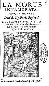La morte innamorata, fauola morale. Dell'E. sig. Fabio Glissenti. All'illustrissimo sig. Henrico Vuottoni ..