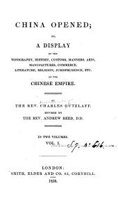 China Opened: Or, A Display of the Topography, History, Customs, Manners, Arts, Manufactures, Commerce, Literature, Religion, Jurisprudence, Etc., of the Chinese Empire, Volume 1