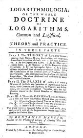Logarithmologia: or, the whole doctrine of logarithms, common and logistical, in theory and practice. In three parts
