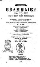 Nouvelle grammaire française, sur un plan très-méthodique avec de nombreux exercices d'orthographe, de syntaxe et de ponctuation, tirés de nos meilleurs auteurs, et distribués dans l'ordre des règles par m. Noël et m. Chapsal: Grammaire