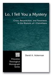Lo, I Tell You a Mystery: Cross, Resurrection, and Paraenesis in the Rhetoric of 1 Corinthians