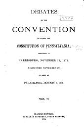 Debates of the Convention to Amend the Constitution of Pennsylvania: Convened at Harrisburg, November 12, 1872, Adjourned, November 27, to Meet at Philadelphia, January 7, 1873, Volume 2
