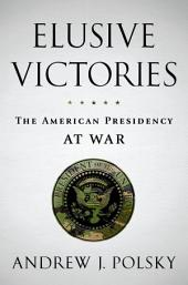 Elusive Victories: The American Presidency at War