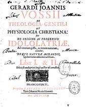 Gerardii Joannis Vossii De Theologia gentili et physiologia christiana : sive de Origine ac progressu idololatriae, ad veterum gesta, ac rerum naturam, reductae, deque naturae mirandis...
