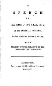 A Speech of Edmund Burke, Esq. at the Guildhall, in Bristol: Previous to the Late Election in that City Upon Certain Points Relative to His Parliamentary Conduct