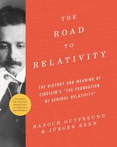 "The Road to Relativity: The History and Meaning of Einstein's ""The Foundation of General Relativity"", Featuring the Original Manuscript of Einstein's Masterpiece"