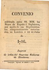 Convenio celebrado entre SS. MM. los reyes de España é Inglaterra, por medio de sus representantes conpetentemente autorizados, en Londres á 14 de julio de 1786: Impreso de órden del supremo gobierno de Honduras