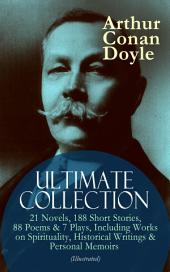 ARTHUR CONAN DOYLE Ultimate Collection: 21 Novels, 188 Short Stories, 88 Poems & 7 Plays, Including Works on Spirituality, Historical Writings & Personal Memoirs (Illustrated): The Sherlock Holmes Series, The Professor Challenger Books, The Brigadier Gerard Stories, The White Company, The Great Shadow, Mystery of Cloomber, Beyond The City, A History of the Great War…