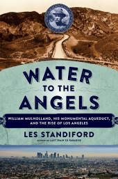 Water to the Angels: William Mulholland, His Monumental Aqueduct, and the Rise of Los Angeles