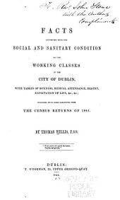 Facts Connected with the Social and Sanitary Condition of the Working Classes in the City of Dublin,: With Tables of Sickness, Medical Attendance, Deaths, Expectation of Life, &c., &c.; Together with Some Gleanings from the Census Returns of 1841