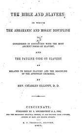The Bible and slavery: in which the Abrahamic and Mosaic discipline is considered in connection with the most ancient forms of slavery: and the Pauline code on slavery as related to Roman slavery and the discipline of the apostolic churches
