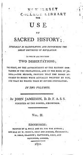 The Use of Sacred History: Especially as Illustrating and Confirming the Great Doctrines of Revelation. To which are Prefixed Two Dissertations; the First, on the Authrnticity of the History Contained in the Pentateuch, and in Joshua, the Second, Proving that the Books Ascribed to Moses Were Actually Written by Him and by Divine Inspiration, Volume 2