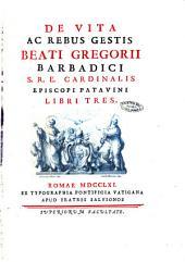 De vita ac rebus gestis beati Gregorii Barbadici s.r.e. cardinalis episcopi Patavini libri tres[fr. Th. Augustinus Ricchinius]