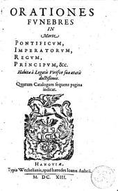 Orationes funebres in morte pontificum, imperatorum, regum, principum, etc: habitae à legatis viris suae aetatis doctissimis, quarum catalogum sequens pagina indicat