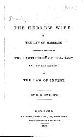 The Hebrew Wife: Or, The Law of Marriage, Examined in Relation to the Lawfulness of Polygamy, and to the Extent of the Law of Incest
